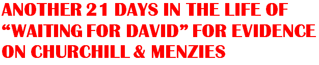 "ANOTHER 21 DAYS IN THE LIFE OF ""WAITING FOR DAVID"" FOR EVIDENCE ON CHURCHILL & MENZIES"