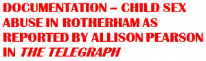 DOCUMENTATION – CHILD SEX ABUSE IN ROTHERHAM AS REPORTED BY ALLISON PEARSON IN THE TELEGRAPH