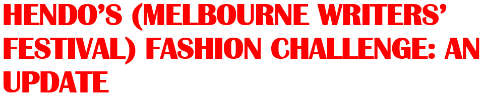 HENDO'S (MELBOURNE WRITERS' FESTIVAL) FASHION CHALLENGE AN UPDATE