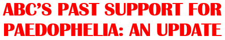 ABC'S PAST SUPPORT FOR PAEDOPHELIA AN UPDATE